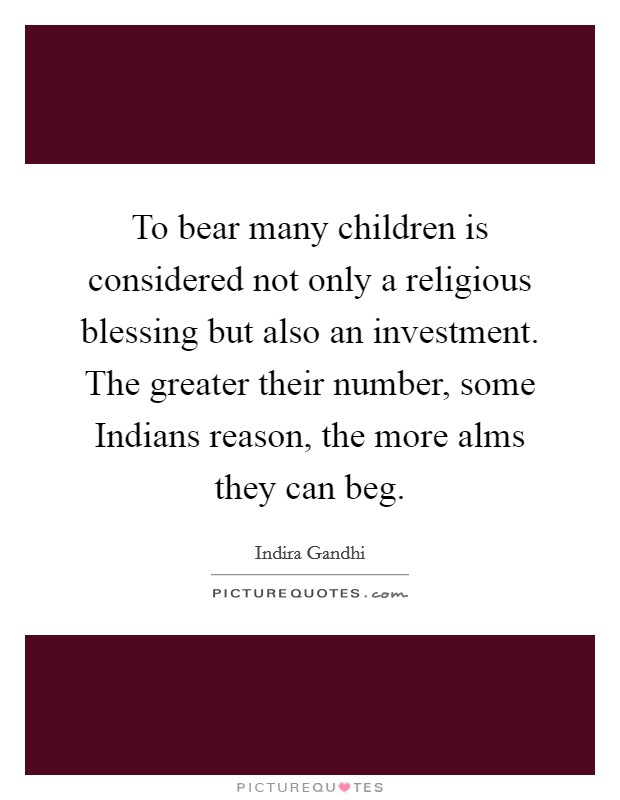 To bear many children is considered not only a religious blessing but also an investment. The greater their number, some Indians reason, the more alms they can beg Picture Quote #1