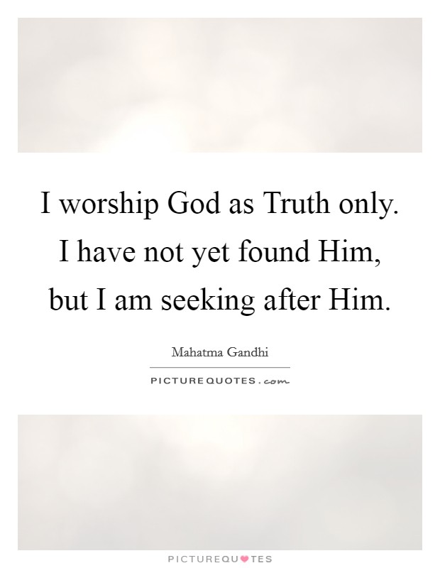 I worship God as Truth only. I have not yet found Him, but I am seeking after Him Picture Quote #1