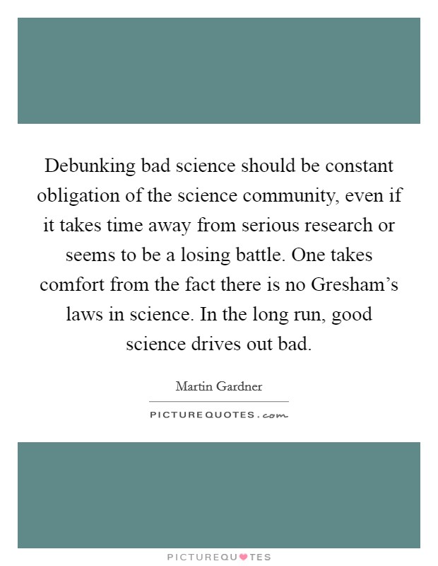 Debunking bad science should be constant obligation of the science community, even if it takes time away from serious research or seems to be a losing battle. One takes comfort from the fact there is no Gresham's laws in science. In the long run, good science drives out bad Picture Quote #1