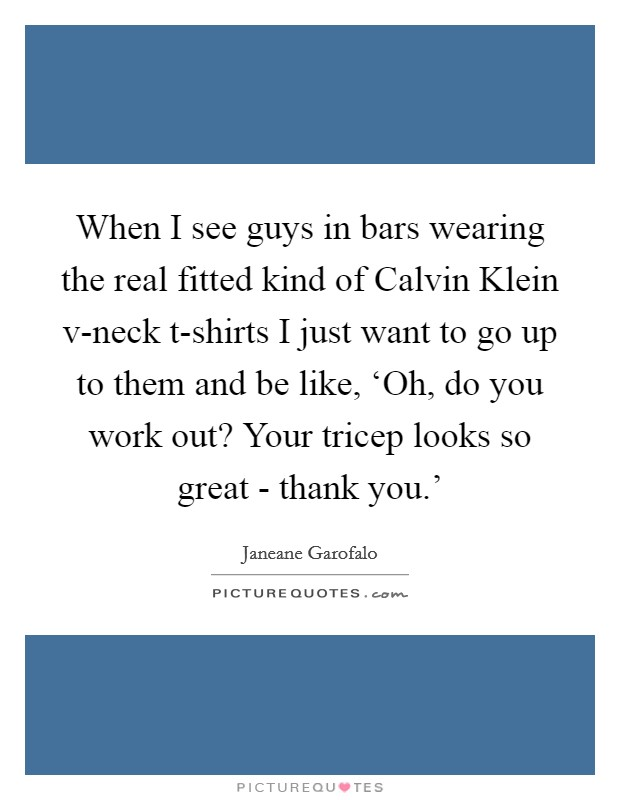 When I see guys in bars wearing the real fitted kind of Calvin Klein v-neck t-shirts I just want to go up to them and be like, 'Oh, do you work out? Your tricep looks so great - thank you.' Picture Quote #1