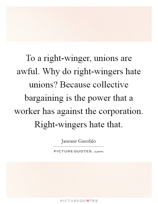 To a right-winger, unions are awful. Why do right-wingers hate unions? Because collective bargaining is the power that a worker has against the corporation. Right-wingers hate that Picture Quote #1