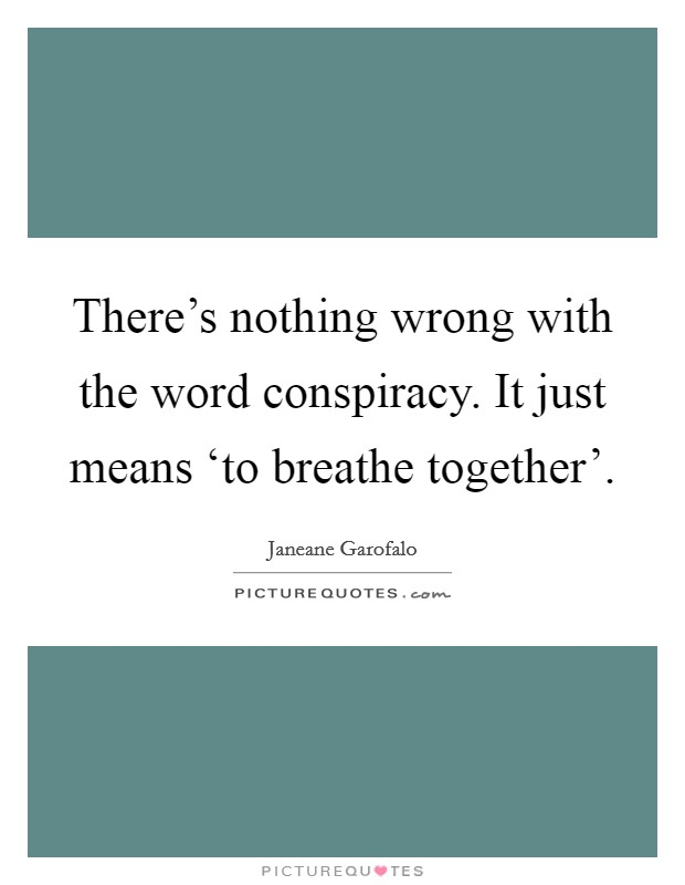 There's nothing wrong with the word conspiracy. It just means 'to breathe together' Picture Quote #1