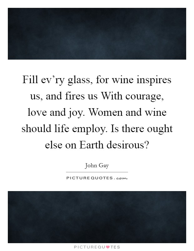 Fill ev'ry glass, for wine inspires us, and fires us With courage, love and joy. Women and wine should life employ. Is there ought else on Earth desirous? Picture Quote #1