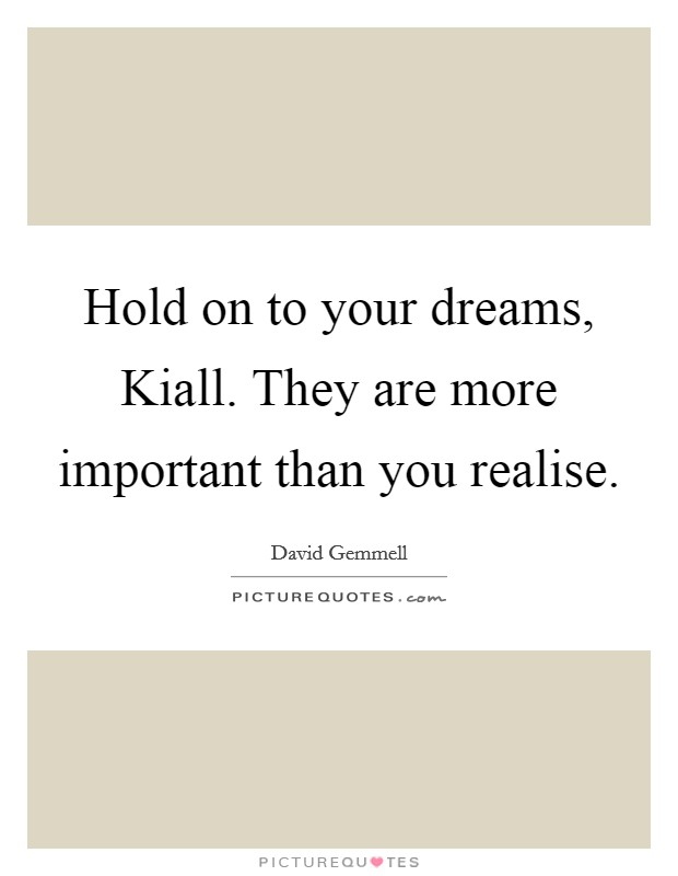 Hold on to your dreams, Kiall. They are more important than you realise Picture Quote #1