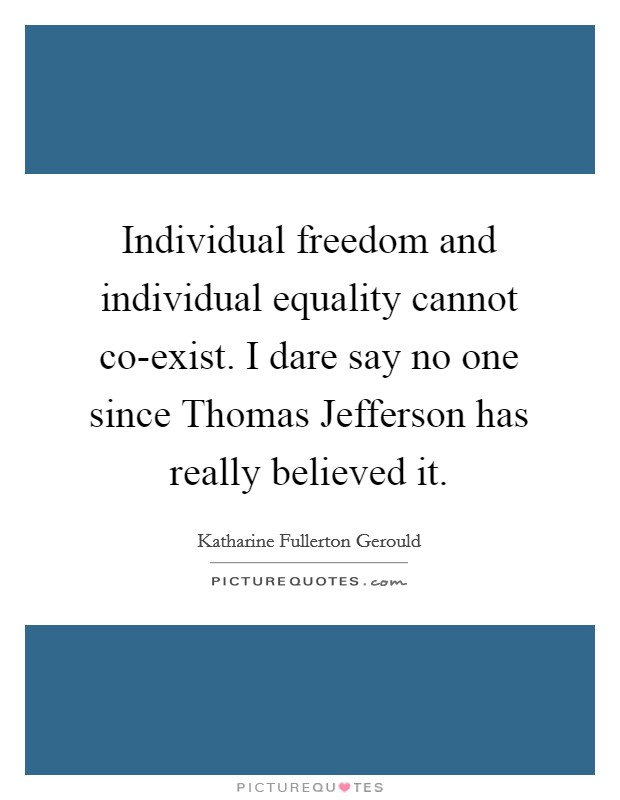 Individual freedom and individual equality cannot co-exist. I dare say no one since Thomas Jefferson has really believed it Picture Quote #1