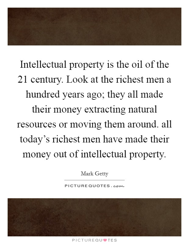 Intellectual property is the oil of the 21 century. Look at the richest men a hundred years ago; they all made their money extracting natural resources or moving them around. all today's richest men have made their money out of intellectual property Picture Quote #1