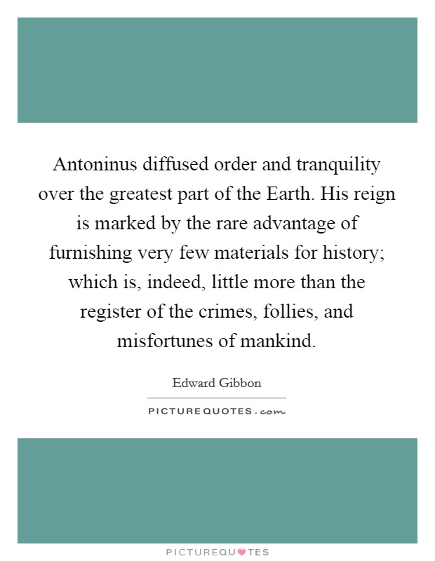 Antoninus diffused order and tranquility over the greatest part of the Earth. His reign is marked by the rare advantage of furnishing very few materials for history; which is, indeed, little more than the register of the crimes, follies, and misfortunes of mankind Picture Quote #1