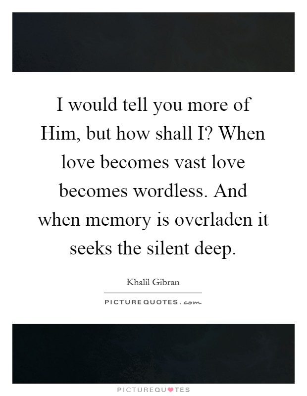 I would tell you more of Him, but how shall I? When love becomes vast love becomes wordless. And when memory is overladen it seeks the silent deep Picture Quote #1