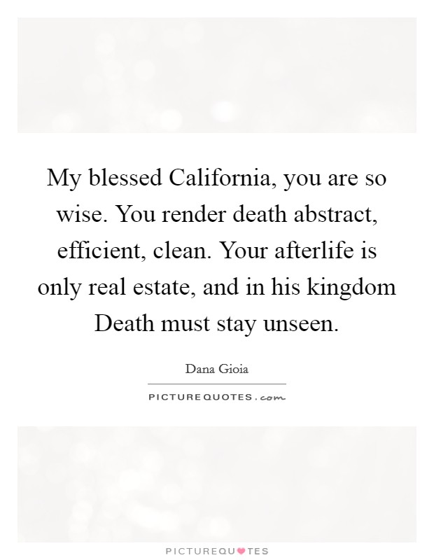 My blessed California, you are so wise. You render death abstract, efficient, clean. Your afterlife is only real estate, and in his kingdom Death must stay unseen Picture Quote #1