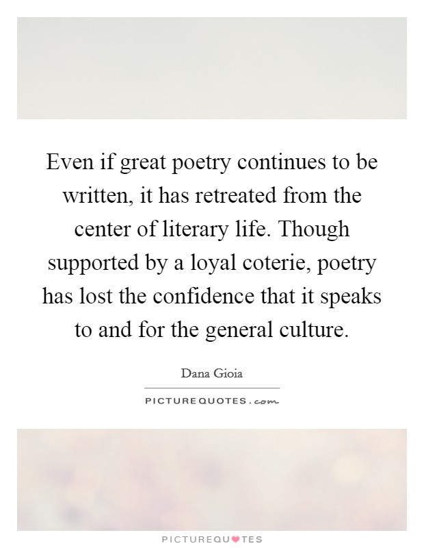 Even if great poetry continues to be written, it has retreated from the center of literary life. Though supported by a loyal coterie, poetry has lost the confidence that it speaks to and for the general culture Picture Quote #1