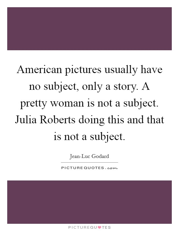 American pictures usually have no subject, only a story. A pretty woman is not a subject. Julia Roberts doing this and that is not a subject Picture Quote #1