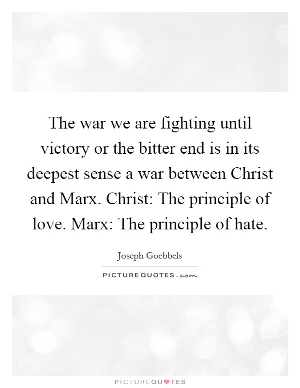 The war we are fighting until victory or the bitter end is in its deepest sense a war between Christ and Marx. Christ: The principle of love. Marx: The principle of hate Picture Quote #1