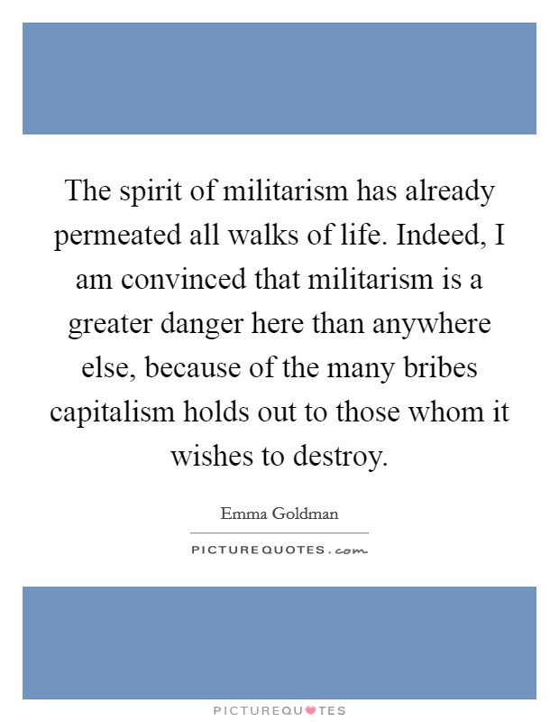 The spirit of militarism has already permeated all walks of life. Indeed, I am convinced that militarism is a greater danger here than anywhere else, because of the many bribes capitalism holds out to those whom it wishes to destroy Picture Quote #1
