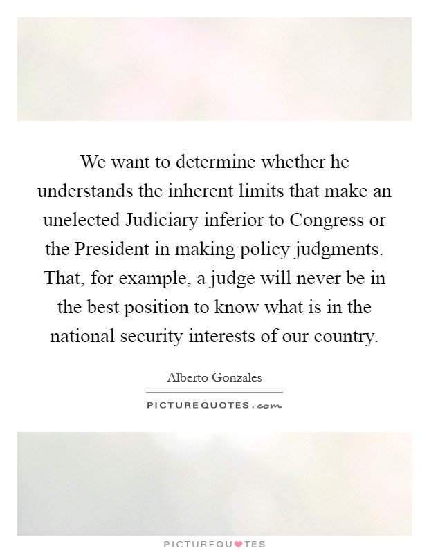 We want to determine whether he understands the inherent limits that make an unelected Judiciary inferior to Congress or the President in making policy judgments. That, for example, a judge will never be in the best position to know what is in the national security interests of our country Picture Quote #1