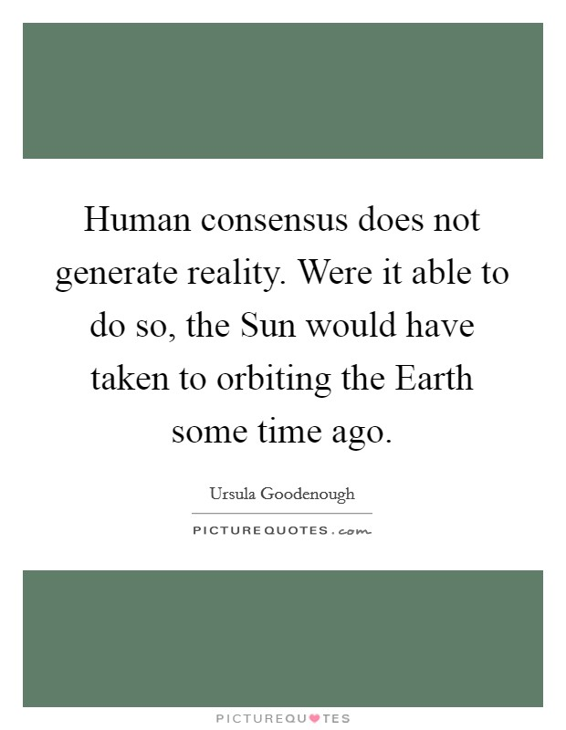 Human consensus does not generate reality. Were it able to do so, the Sun would have taken to orbiting the Earth some time ago Picture Quote #1