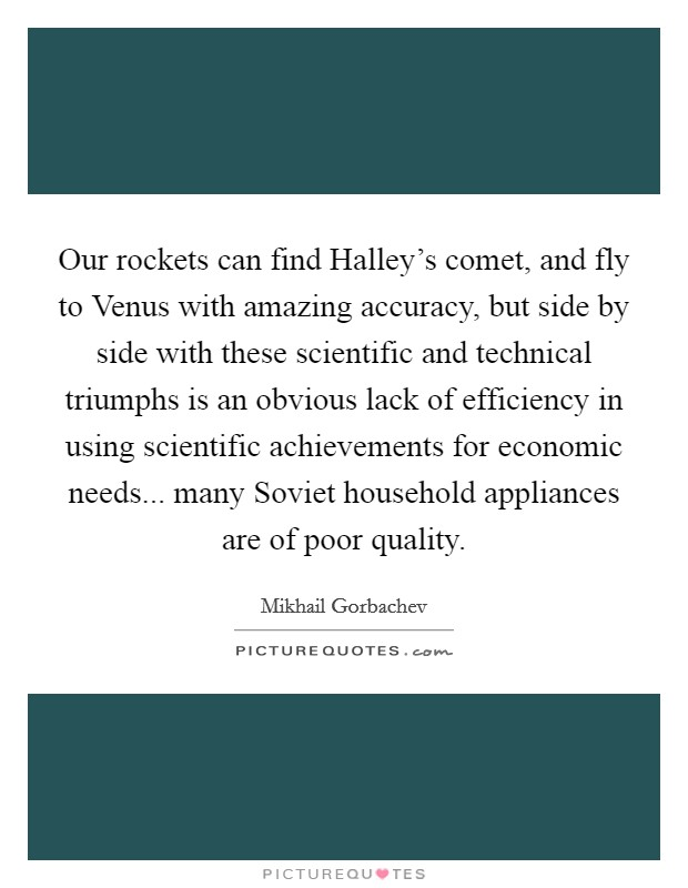 Our rockets can find Halley's comet, and fly to Venus with amazing accuracy, but side by side with these scientific and technical triumphs is an obvious lack of efficiency in using scientific achievements for economic needs... many Soviet household appliances are of poor quality Picture Quote #1