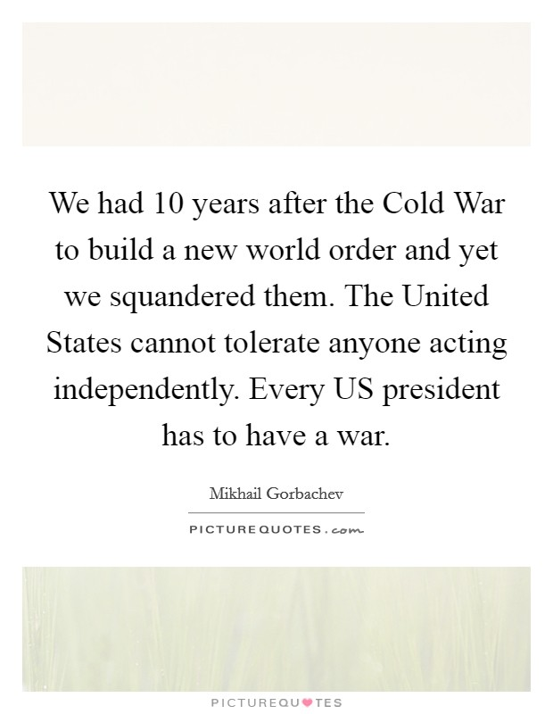 We had 10 years after the Cold War to build a new world order and yet we squandered them. The United States cannot tolerate anyone acting independently. Every US president has to have a war Picture Quote #1