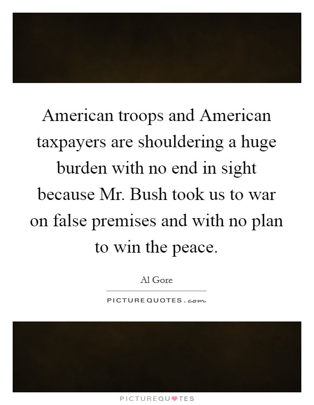 American troops and American taxpayers are shouldering a huge burden with no end in sight because Mr. Bush took us to war on false premises and with no plan to win the peace Picture Quote #1