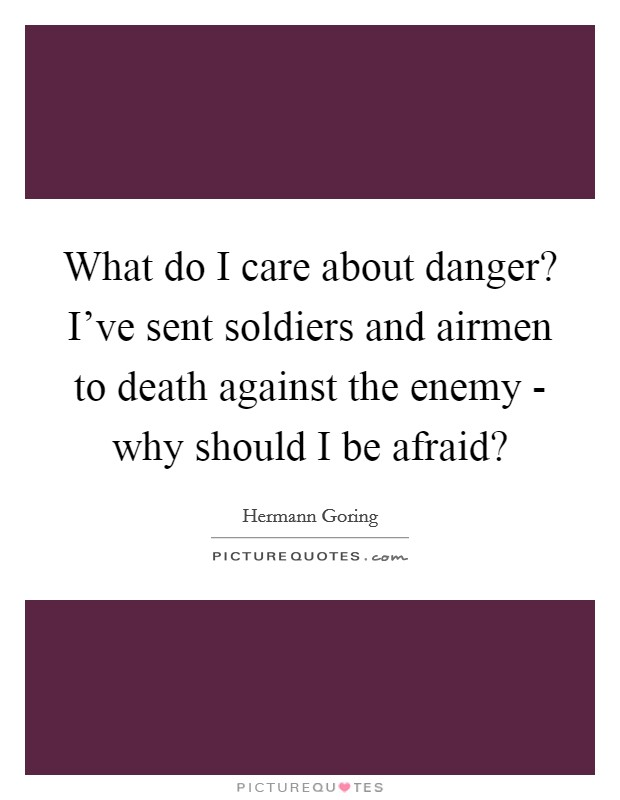 What do I care about danger? I've sent soldiers and airmen to death against the enemy - why should I be afraid? Picture Quote #1