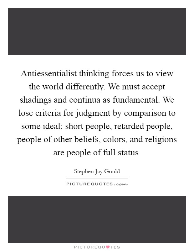Antiessentialist thinking forces us to view the world differently. We must accept shadings and continua as fundamental. We lose criteria for judgment by comparison to some ideal: short people, retarded people, people of other beliefs, colors, and religions are people of full status Picture Quote #1