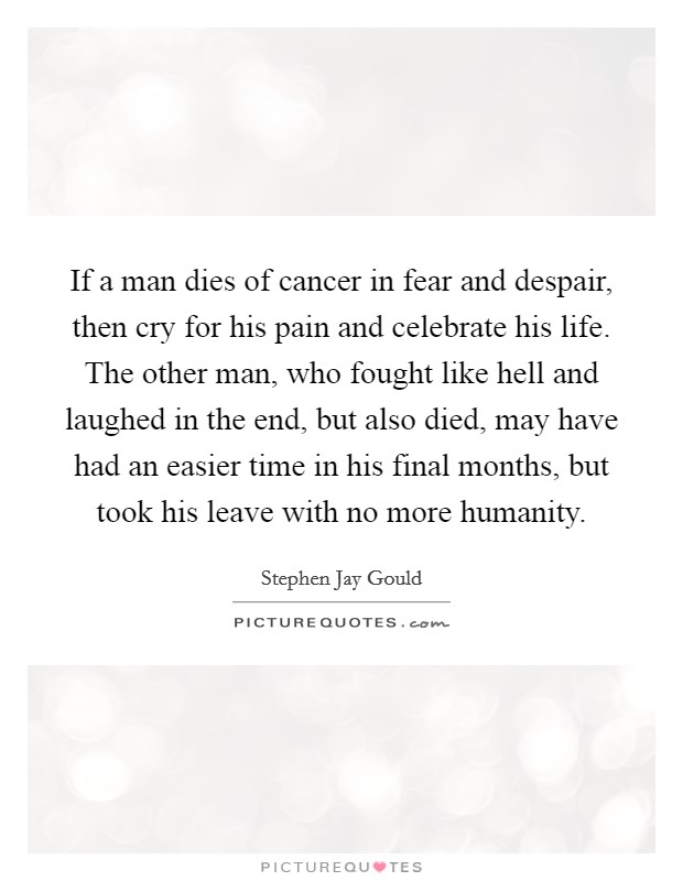 If a man dies of cancer in fear and despair, then cry for his pain and celebrate his life. The other man, who fought like hell and laughed in the end, but also died, may have had an easier time in his final months, but took his leave with no more humanity Picture Quote #1