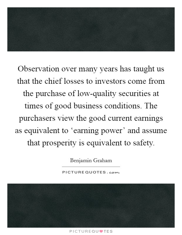Observation over many years has taught us that the chief losses to investors come from the purchase of low-quality securities at times of good business conditions. The purchasers view the good current earnings as equivalent to 'earning power' and assume that prosperity is equivalent to safety Picture Quote #1