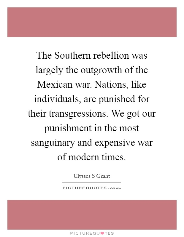 The Southern rebellion was largely the outgrowth of the Mexican war. Nations, like individuals, are punished for their transgressions. We got our punishment in the most sanguinary and expensive war of modern times Picture Quote #1