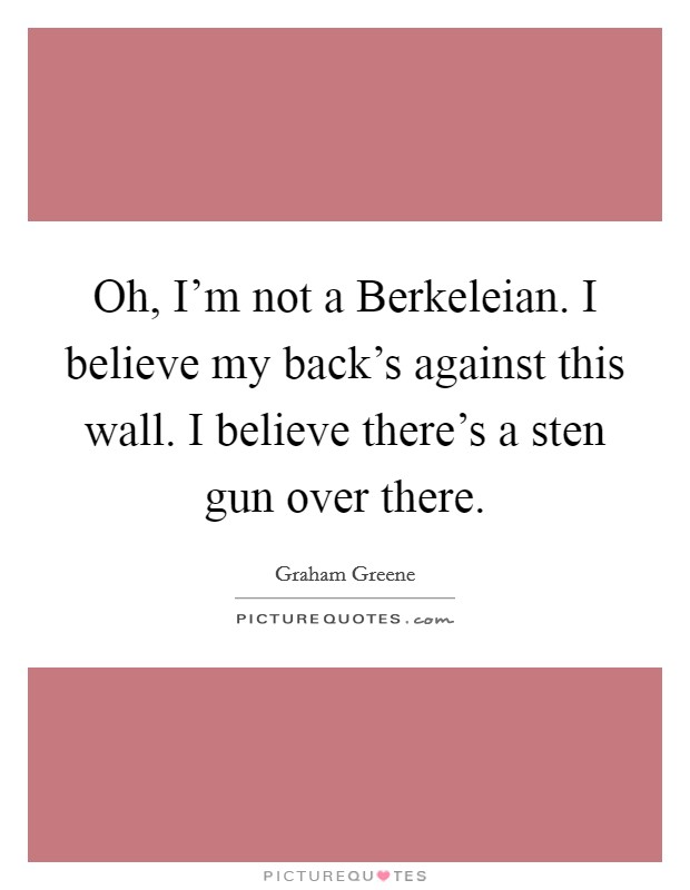 Oh, I'm not a Berkeleian. I believe my back's against this wall. I believe there's a sten gun over there Picture Quote #1