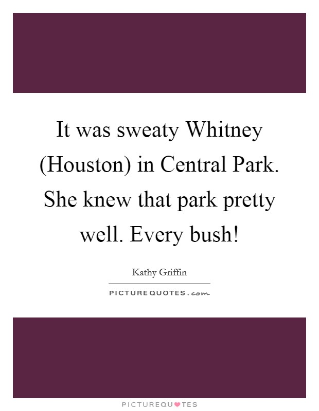 It was sweaty Whitney (Houston) in Central Park. She knew that park pretty well. Every bush! Picture Quote #1