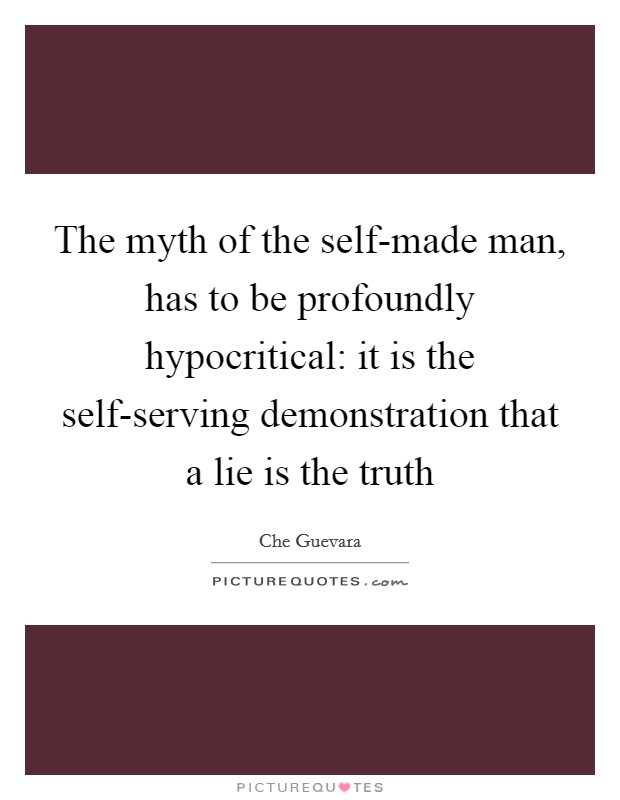 The myth of the self-made man, has to be profoundly hypocritical: it is the self-serving demonstration that a lie is the truth Picture Quote #1