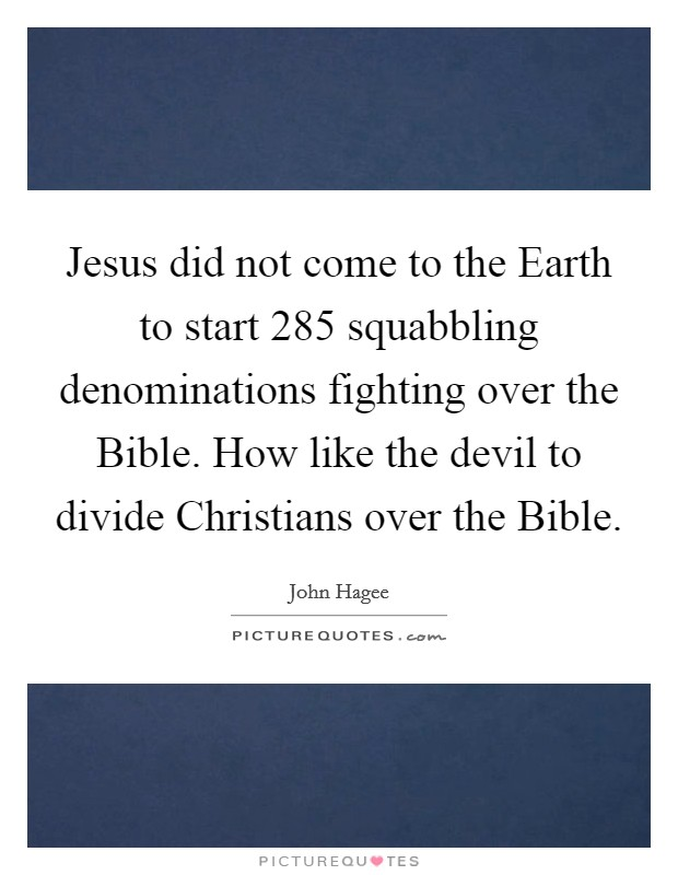 Jesus did not come to the Earth to start 285 squabbling denominations fighting over the Bible. How like the devil to divide Christians over the Bible Picture Quote #1