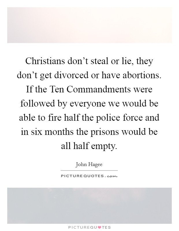 Christians don't steal or lie, they don't get divorced or have abortions. If the Ten Commandments were followed by everyone we would be able to fire half the police force and in six months the prisons would be all half empty Picture Quote #1