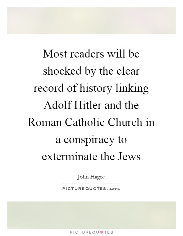 Most readers will be shocked by the clear record of history linking Adolf Hitler and the Roman Catholic Church in a conspiracy to exterminate the Jews Picture Quote #1