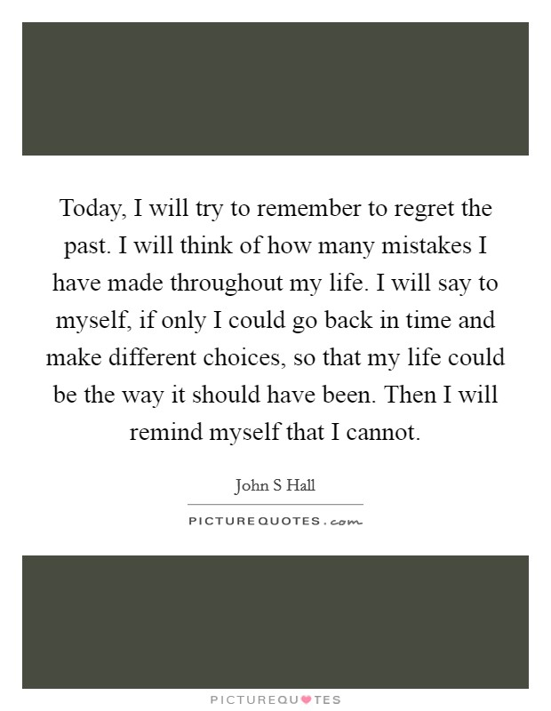 Today, I will try to remember to regret the past. I will think of how many mistakes I have made throughout my life. I will say to myself, if only I could go back in time and make different choices, so that my life could be the way it should have been. Then I will remind myself that I cannot Picture Quote #1