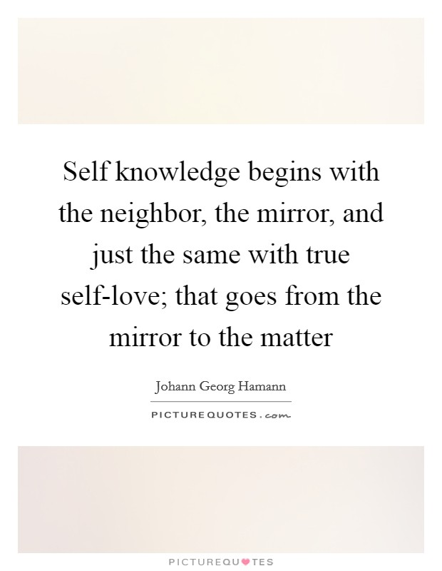 Self knowledge begins with the neighbor, the mirror, and just the same with true self-love; that goes from the mirror to the matter Picture Quote #1