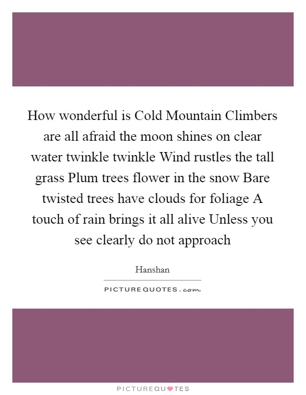 How wonderful is Cold Mountain Climbers are all afraid the moon shines on clear water twinkle twinkle Wind rustles the tall grass Plum trees flower in the snow Bare twisted trees have clouds for foliage A touch of rain brings it all alive Unless you see clearly do not approach Picture Quote #1
