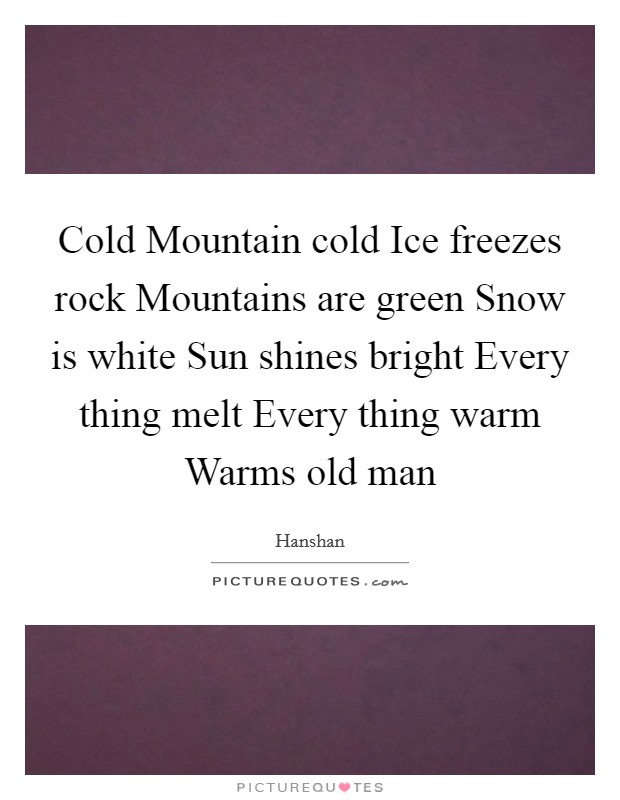 Cold Mountain cold Ice freezes rock Mountains are green Snow is white Sun shines bright Every thing melt Every thing warm Warms old man Picture Quote #1