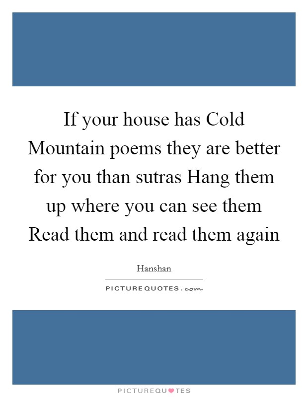 If your house has Cold Mountain poems they are better for you than sutras Hang them up where you can see them Read them and read them again Picture Quote #1
