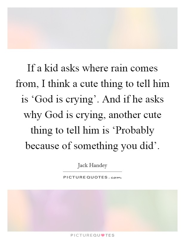 If a kid asks where rain comes from, I think a cute thing to tell him is 'God is crying'. And if he asks why God is crying, another cute thing to tell him is 'Probably because of something you did' Picture Quote #1