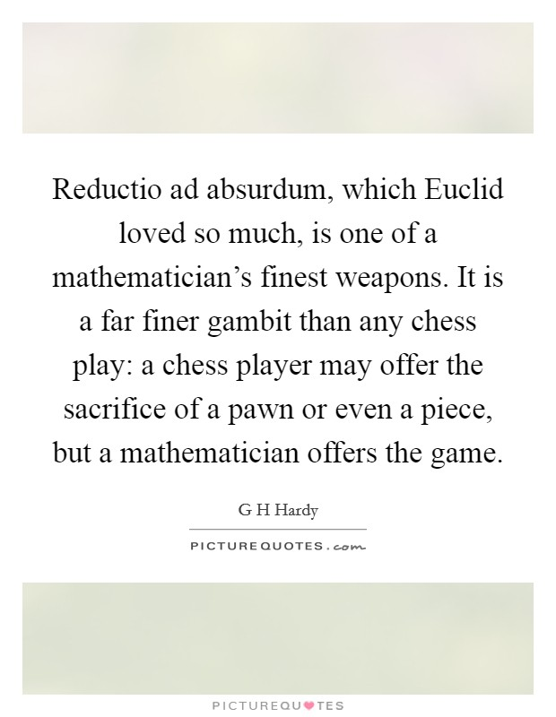 Reductio ad absurdum, which Euclid loved so much, is one of a mathematician's finest weapons. It is a far finer gambit than any chess play: a chess player may offer the sacrifice of a pawn or even a piece, but a mathematician offers the game Picture Quote #1
