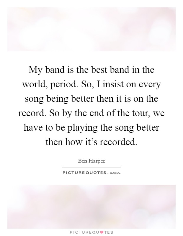 My band is the best band in the world, period. So, I insist on every song being better then it is on the record. So by the end of the tour, we have to be playing the song better then how it's recorded Picture Quote #1