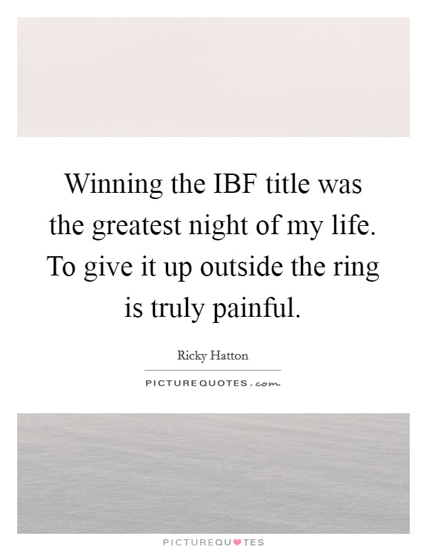 Winning the IBF title was the greatest night of my life. To give it up outside the ring is truly painful Picture Quote #1