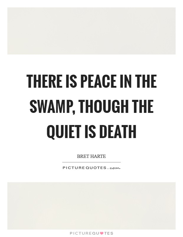 There is peace in the swamp, though the quiet is Death Picture Quote #1