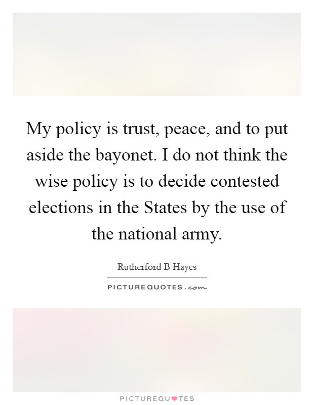 My policy is trust, peace, and to put aside the bayonet. I do not think the wise policy is to decide contested elections in the States by the use of the national army Picture Quote #1
