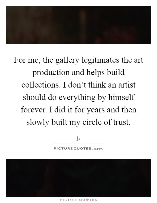 For me, the gallery legitimates the art production and helps build collections. I don't think an artist should do everything by himself forever. I did it for years and then slowly built my circle of trust Picture Quote #1