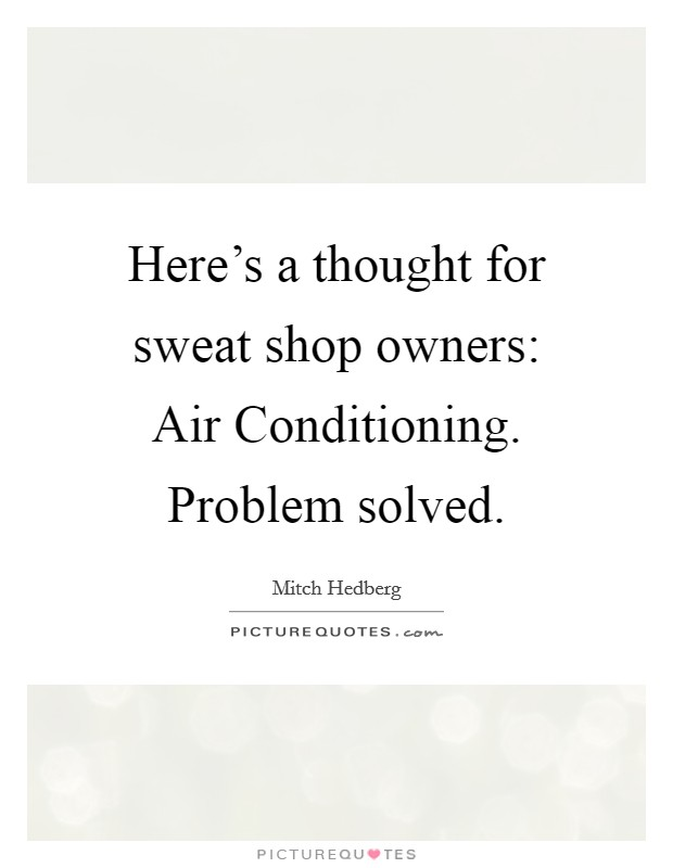 Here's a thought for sweat shop owners: Air Conditioning. Problem solved Picture Quote #1