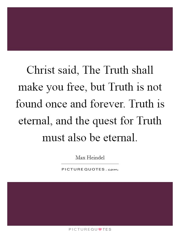 Christ said, The Truth shall make you free, but Truth is not found once and forever. Truth is eternal, and the quest for Truth must also be eternal Picture Quote #1