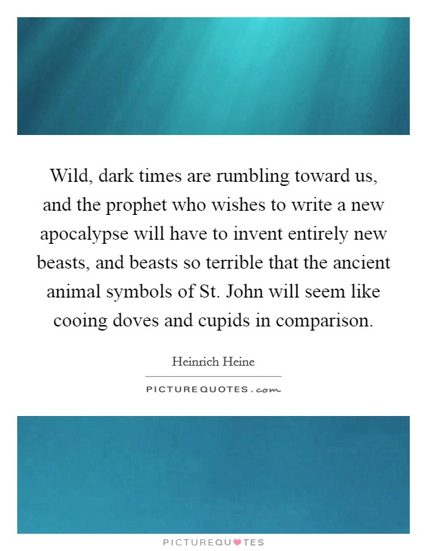 Wild, dark times are rumbling toward us, and the prophet who wishes to write a new apocalypse will have to invent entirely new beasts, and beasts so terrible that the ancient animal symbols of St. John will seem like cooing doves and cupids in comparison Picture Quote #1