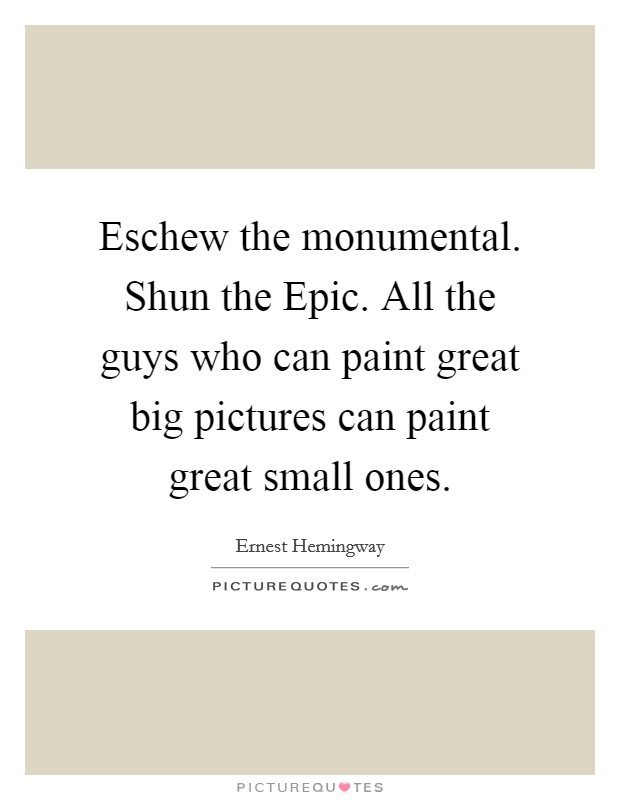 Eschew the monumental. Shun the Epic. All the guys who can paint great big pictures can paint great small ones Picture Quote #1