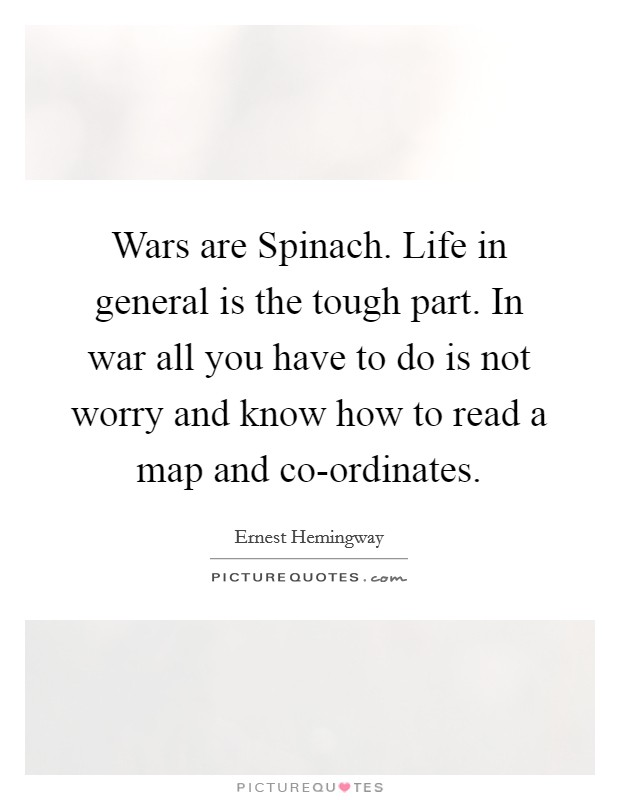 Wars are Spinach. Life in general is the tough part. In war all you have to do is not worry and know how to read a map and co-ordinates Picture Quote #1